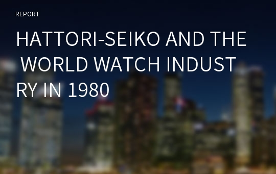 HATTORI-SEIKO AND THE WORLD WATCH INDUSTRY IN 1980