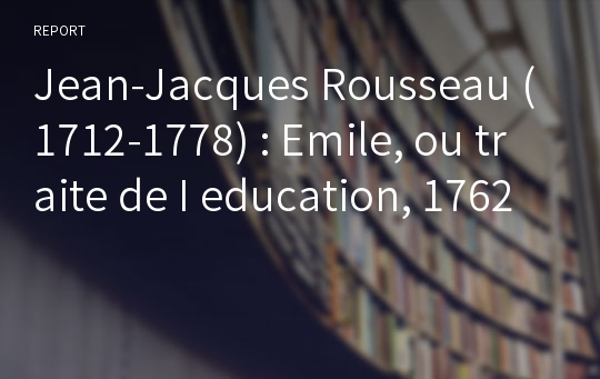 Jean-Jacques Rousseau (1712-1778) : Emile, ou traite de I education, 1762