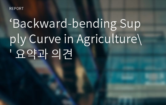 'Backward-bending Supply Curve in Agriculture\' 요약과 의견