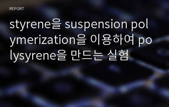styrene을 suspension polymerization을 이용하여 polysyrene을 만드는 실험