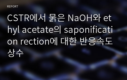 CSTR에서 묽은 NaOH와 ethyl acetate의 saponification rection에 대한 반응속도상수