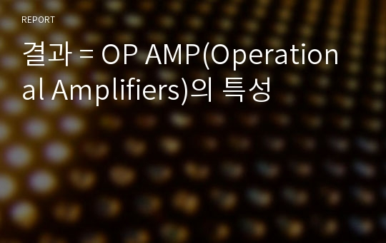 결과 = OP AMP(Operational Amplifiers)의 특성