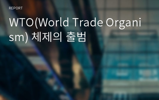 WTO(World Trade Organism) 체제의 출범