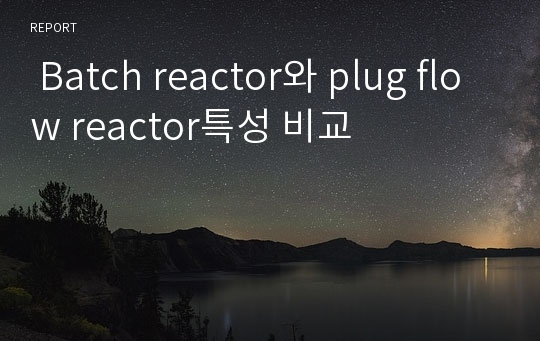 Batch reactor와 plug flow reactor특성 비교