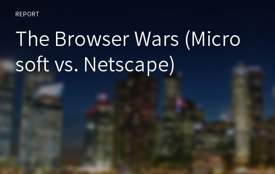 The Browser Wars (Microsoft vs. Netscape)