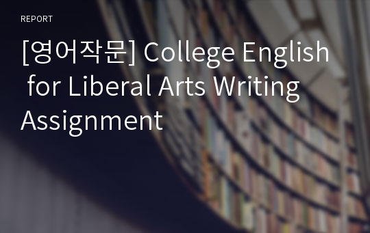 [영어작문] College English for Liberal Arts Writing Assignment