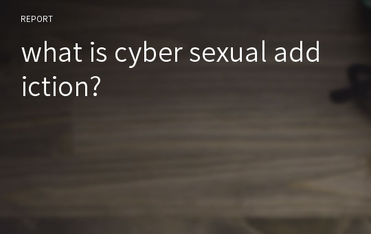 what is cyber sexual addiction?