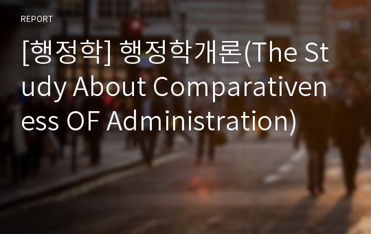 [행정학] 행정학개론(The Study About Comparativeness OF Administration)