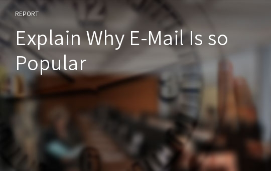 Explain Why E-Mail Is so Popular