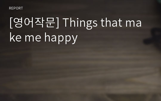 [영어작문] Things that make me happy