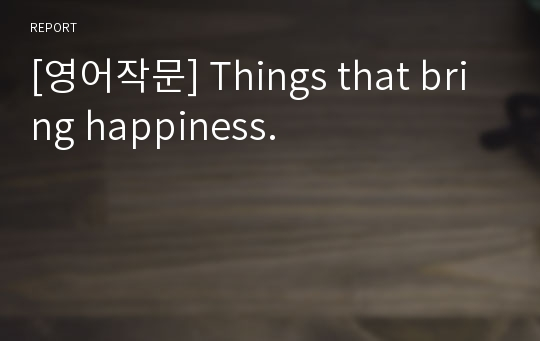 [영어작문] Things that bring happiness.