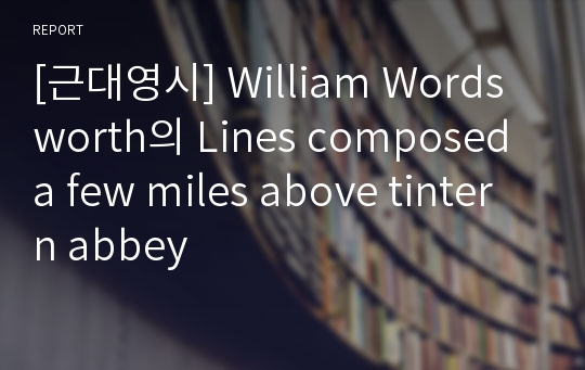 [근대영시] William Wordsworth의 Lines composed a few miles above tintern abbey