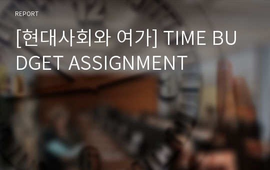[현대사회와 여가] TIME BUDGET ASSIGNMENT