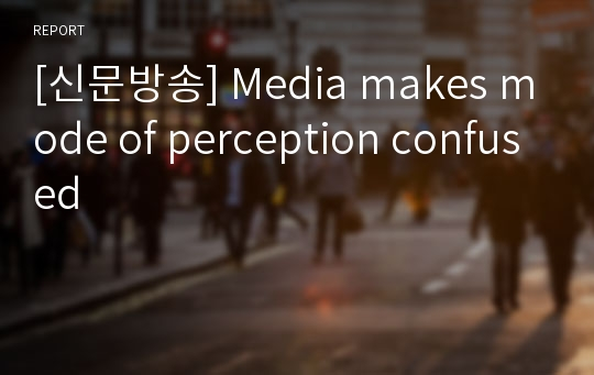 [신문방송] Media makes mode of perception confused