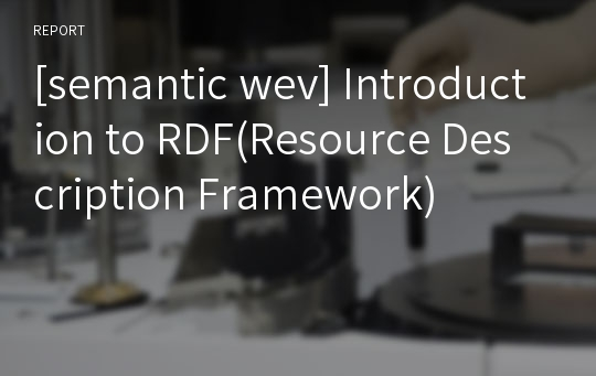 [semantic wev] Introduction to RDF(Resource Description Framework)