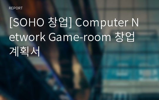 [SOHO 창업] Computer Network Game-room 창업계획서