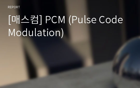 [매스컴] PCM (Pulse Code Modulation)