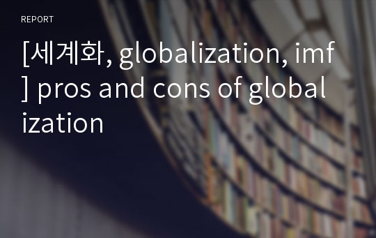 [세계화, globalization, imf] pros and cons of globalization