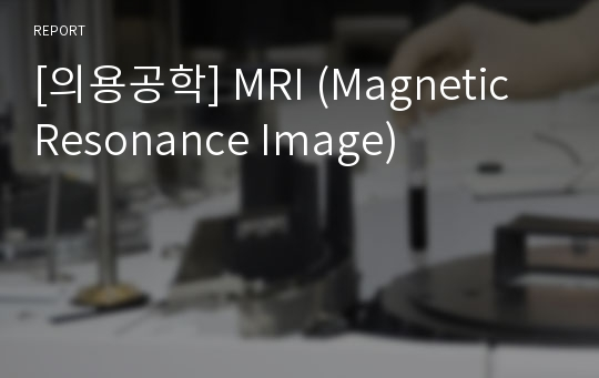 [의용공학] MRI (Magnetic Resonance Image)
