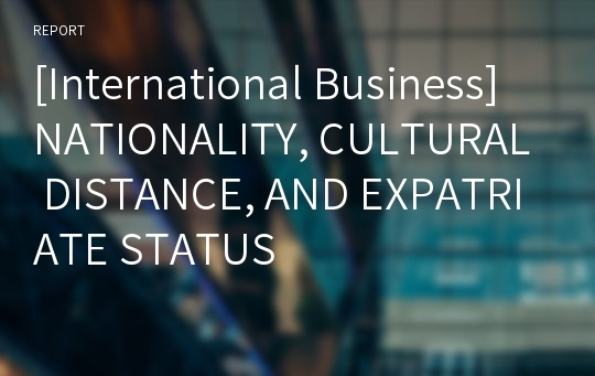 [International Business] NATIONALITY, CULTURAL DISTANCE, AND EXPATRIATE STATUS