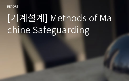 [기계설계] Methods of Machine Safeguarding