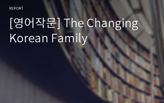 [영어작문] The Changing Korean Family