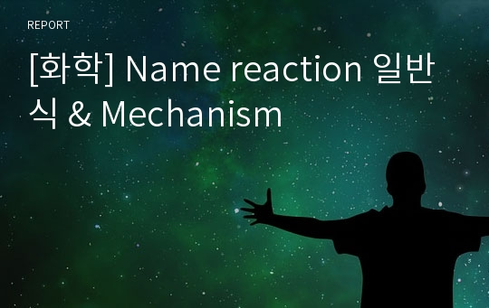 [화학] Name reaction 일반식 & Mechanism