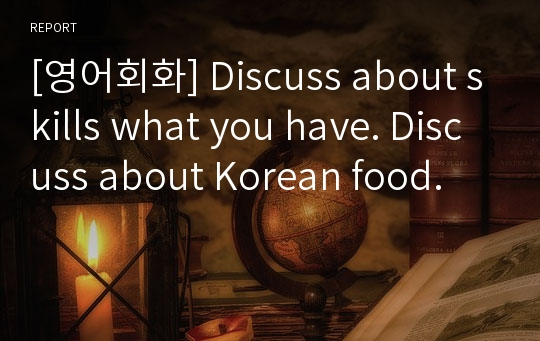 [영어회화] Discuss about skills what you have. Discuss about Korean food.