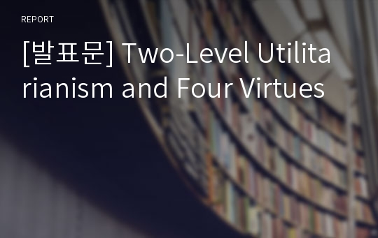 [발표문] Two-Level Utilitarianism and Four Virtues