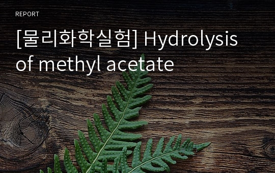 [물리화학실험] Hydrolysis of methyl acetate