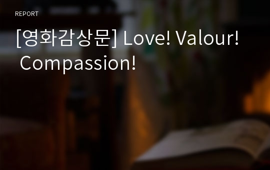 [영화감상문] Love! Valour! Compassion!
