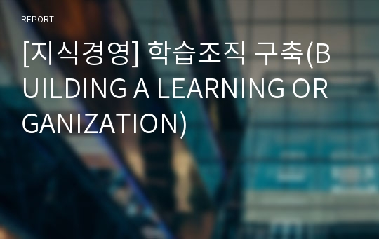 [지식경영] 학습조직 구축(BUILDING A LEARNING ORGANIZATION)