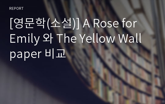 [영문학(소설)] A Rose for Emily 와 The Yellow Wallpaper 비교