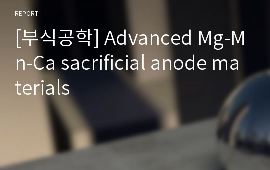 [부식공학] Advanced Mg-Mn-Ca sacrificial anode materials