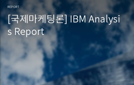[국제마케팅론] IBM Analysis Report
