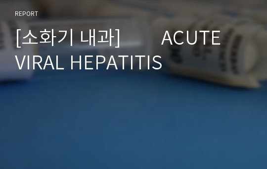 [소화기 내과]         ACUTE VIRAL HEPATITIS