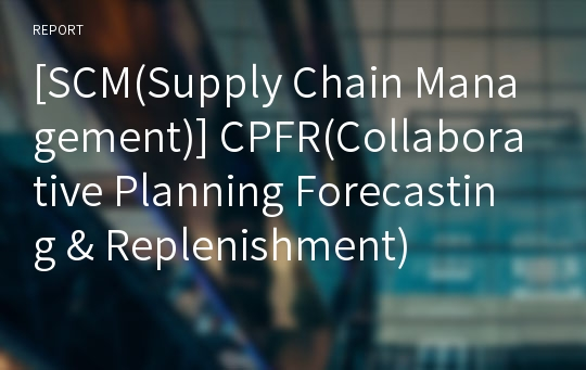 [SCM(Supply Chain Management)] CPFR(Collaborative Planning Forecasting & Replenishment)