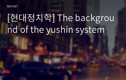 [현대정치학] The background of the yushin system