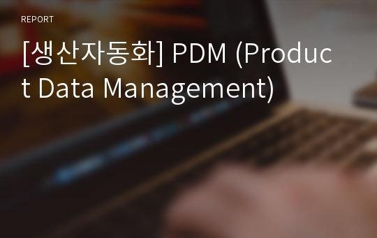 [생산자동화] PDM (Product Data Management)