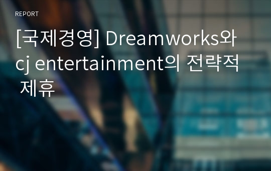 [국제경영] Dreamworks와 cj entertainment의 전략적 제휴