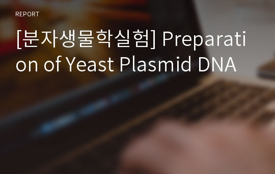 [분자생물학실험] Preparation of Yeast Plasmid DNA