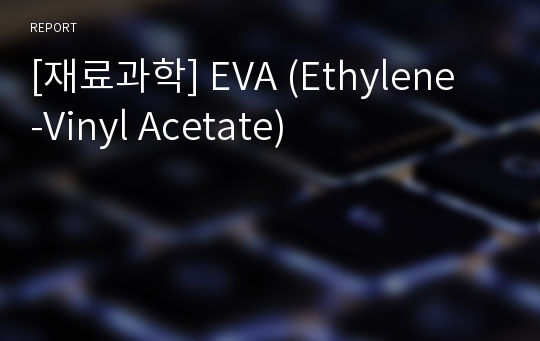 [재료과학] EVA(Ethylene-Vinyl Acetate)