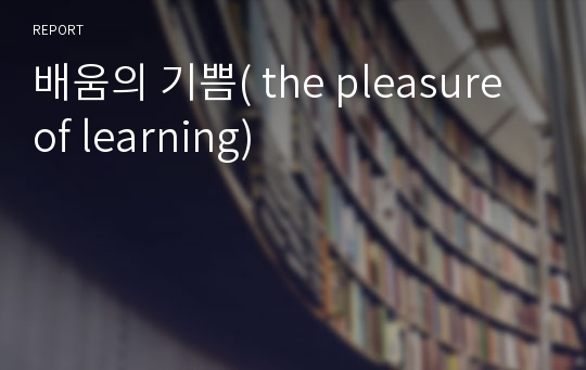 배움의 기쁨( the pleasure of learning)