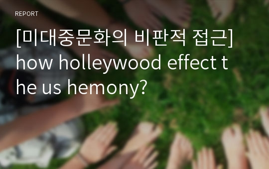 [미대중문화의 비판적 접근] how holleywood effect the us hemony?