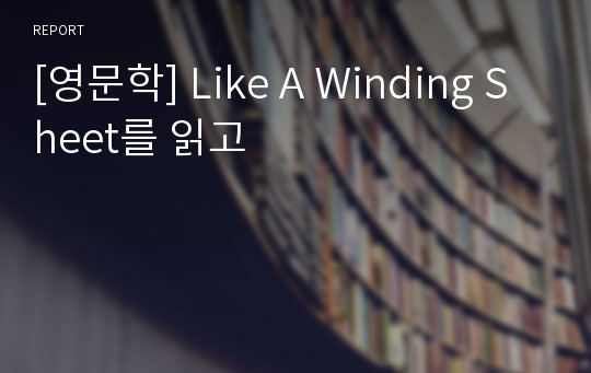 [영문학] Like A Winding Sheet를 읽고
