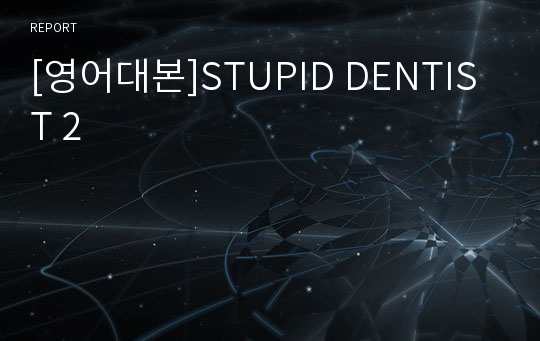 [영어대본]STUPID DENTIST 2