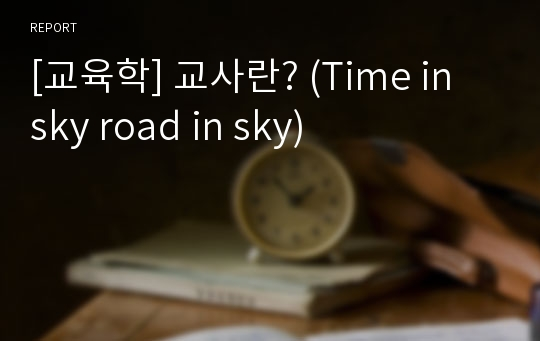 [교육학] 교사란? (Time in sky road in sky)