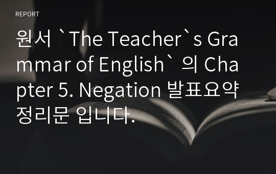 원서 `The Teacher`s Grammar of English` 의 Chapter 5. Negation 발표요약정리문 입니다.