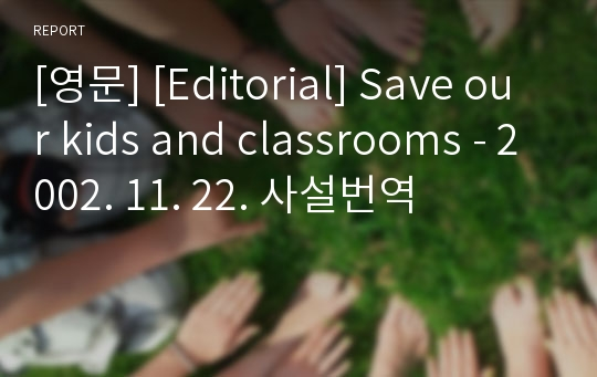 [영문] [Editorial] Save our kids and classrooms - 2002. 11. 22. 사설번역