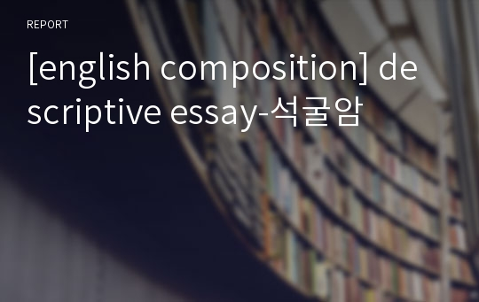 [english composition] descriptive essay-석굴암